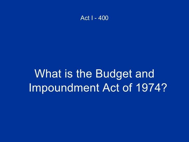 Act I - 400 <ul><li>What is the Budget and Impoundment Act of 1974? </li></ul>
