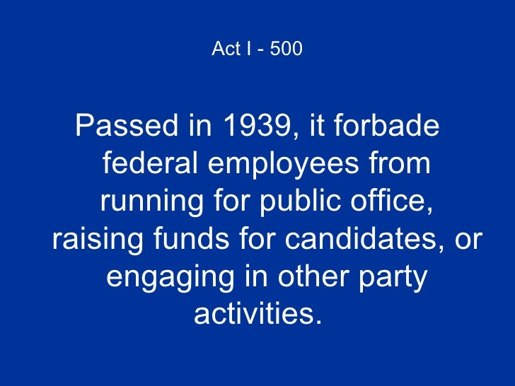 Act I - 500 <ul><li>Passed in 1939, it forbade federal employees from running for public office, raising funds for candida...