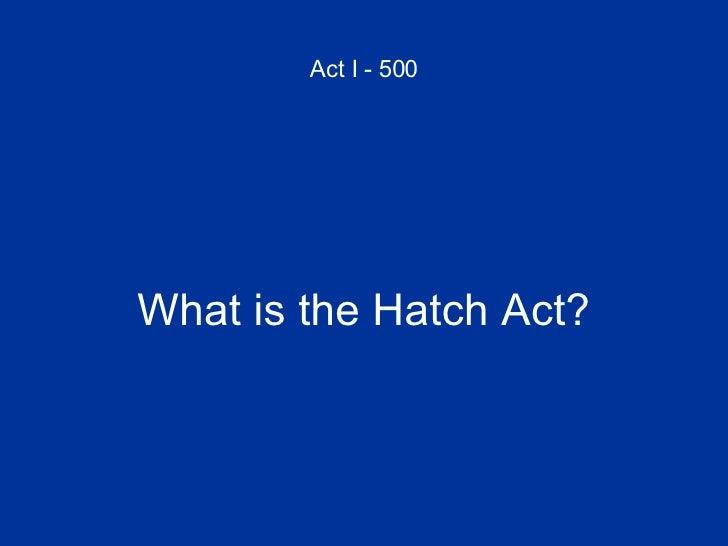 Act I - 500 <ul><li>What is the Hatch Act? </li></ul>