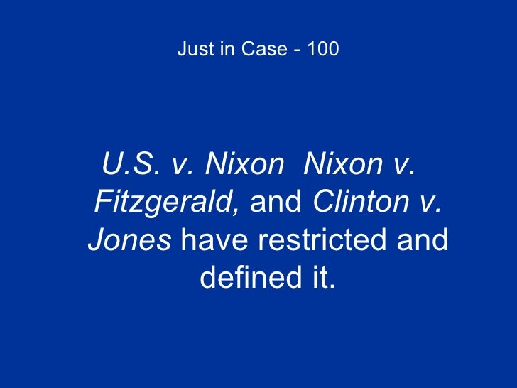 Just in Case - 100 <ul><li>U.S. v. Nixon  Nixon v. Fitzgerald,  and  Clinton v. Jones  have restricted and defined it. </l...
