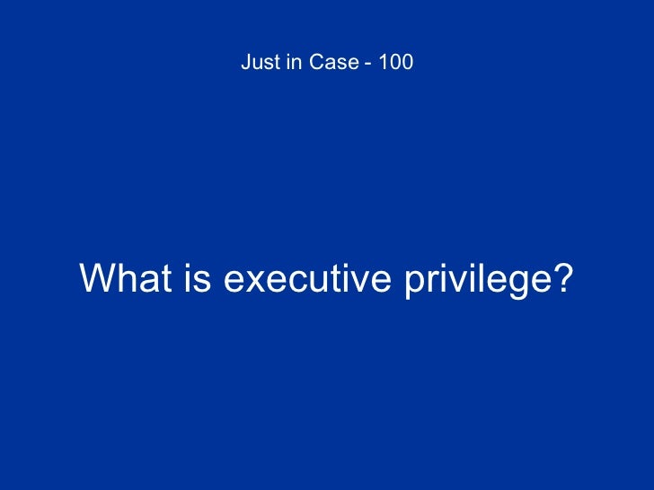 Just in Case - 100 <ul><li>What is executive privilege? </li></ul>