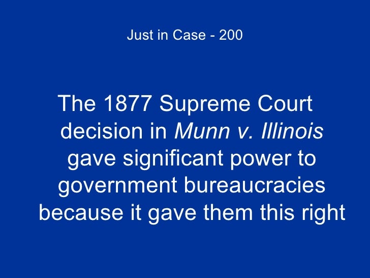 Just in Case - 200 <ul><li>The 1877 Supreme Court decision in  Munn v. Illinois  gave significant power to government bure...