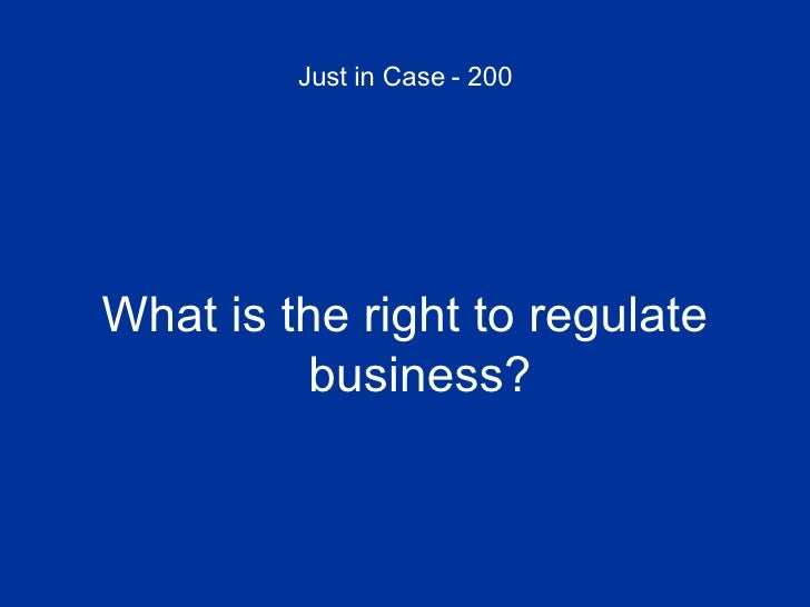 Just in Case - 200 <ul><li>What is the right to regulate business? </li></ul>