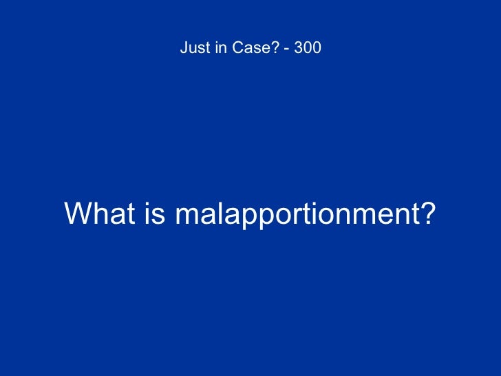 Just in Case? - 300 <ul><li>What is malapportionment? </li></ul>