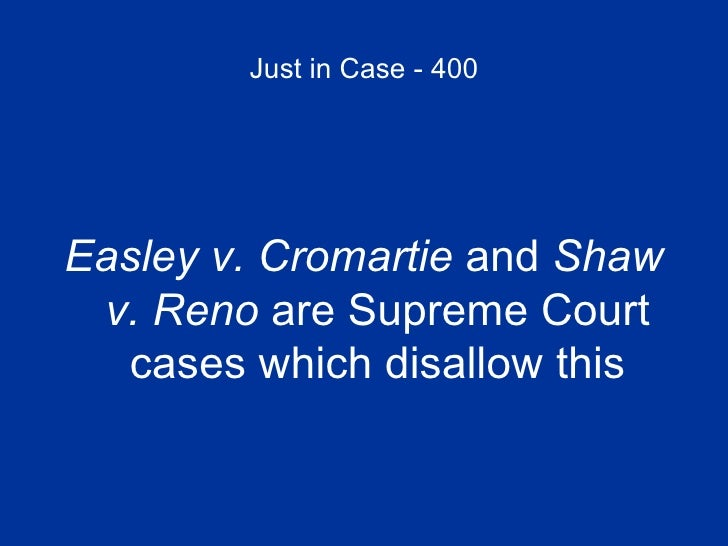 Just in Case - 400 <ul><li>Easley v. Cromartie  and  Shaw v. Reno  are Supreme Court cases which disallow this </li></ul>