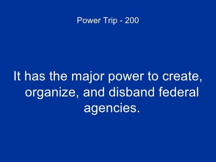 Power Trip - 200 <ul><li>It has the major power to create, organize, and disband federal agencies. </li></ul>