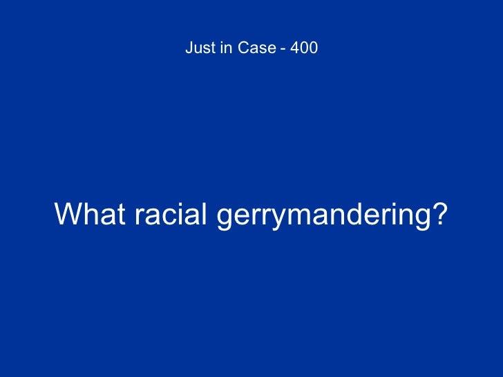 Just in Case - 400 <ul><li>What racial gerrymandering? </li></ul>