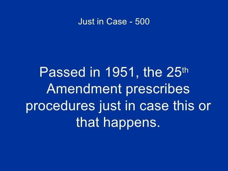 Just in Case - 500 <ul><li>Passed in 1951, the 25 th  Amendment prescribes procedures just in case this or that happens. <...