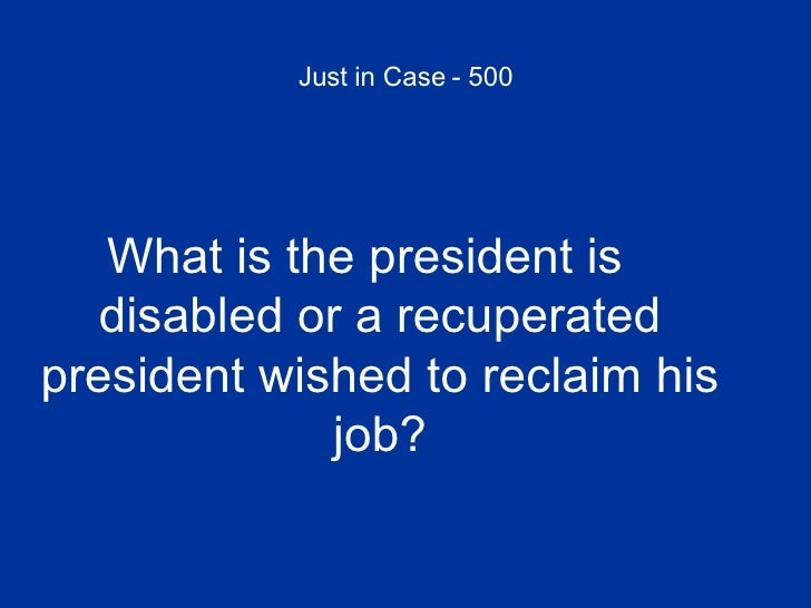 Just in Case - 500 <ul><li>What is the president is disabled or a recuperated president wished to reclaim his job? </li></ul>
