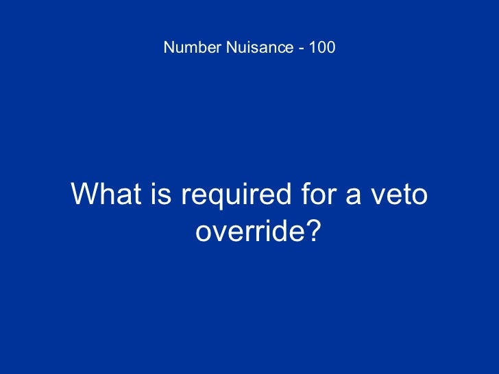 Number Nuisance - 100 <ul><li>What is required for a veto override? </li></ul>