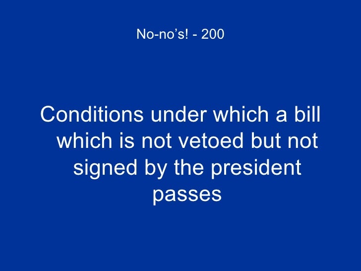No-no's! - 200 <ul><li>Conditions under which a bill which is not vetoed but not signed by the president passes </li></ul>