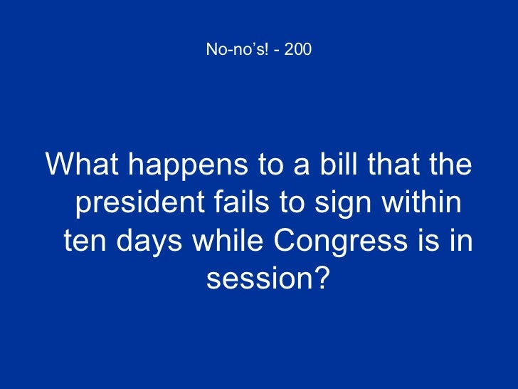 No-no's! - 200 <ul><li>What happens to a bill that the president fails to sign within ten days while Congress is in sessio...