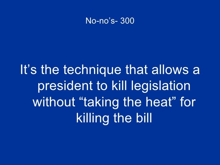 """No-no's- 300 <ul><li>It's the technique that allows a president to kill legislation without """"taking the heat"""" for killing ..."""