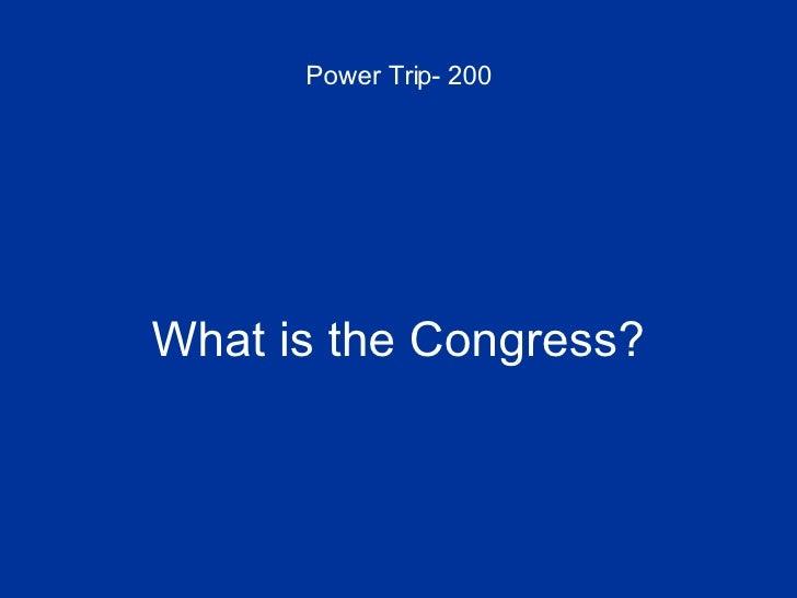 Power Trip- 200 <ul><li>What is the Congress? </li></ul>