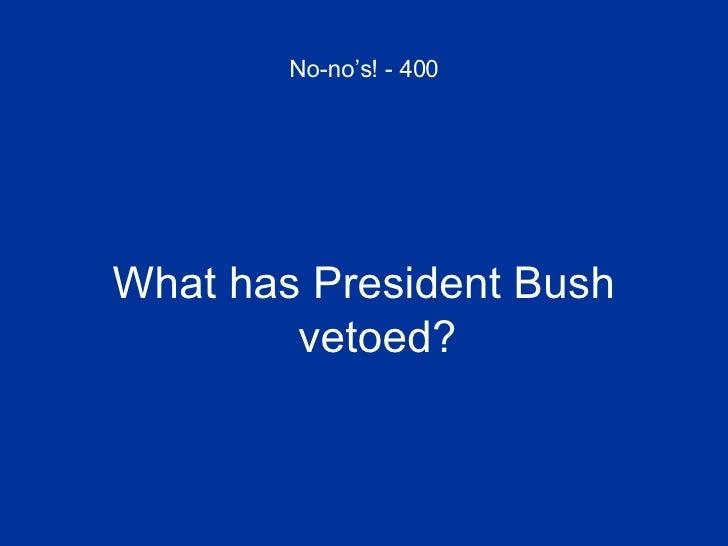 No-no's! - 400 <ul><li>What has President Bush vetoed? </li></ul>