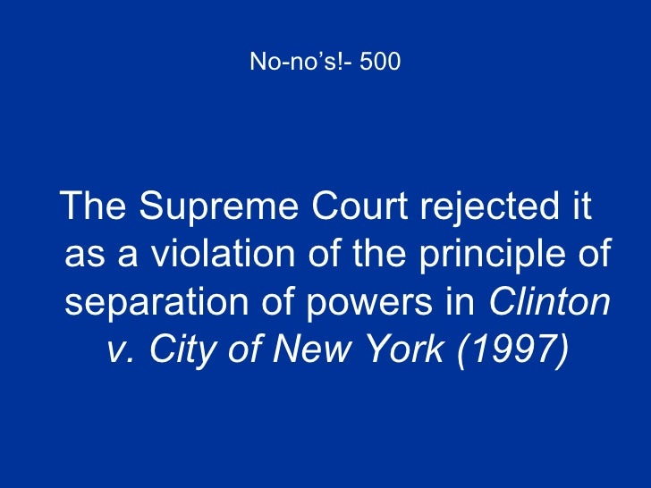 No-no's!- 500 <ul><li>The Supreme Court rejected it as a violation of the principle of separation of powers in  Clinton v....