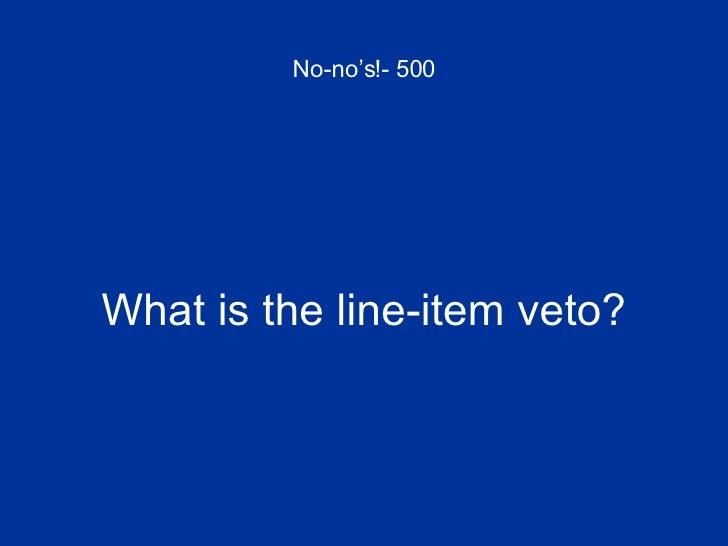 No-no's!- 500 <ul><li>What is the line-item veto? </li></ul>
