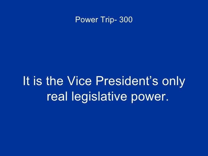 Power Trip- 300 <ul><li>It is the Vice President's only real legislative power. </li></ul>