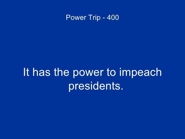 Power Trip - 400 <ul><li>It has the power to impeach presidents. </li></ul>