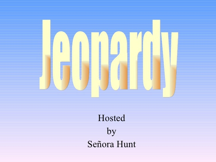 Hosted by Señora Hunt Jeopardy
