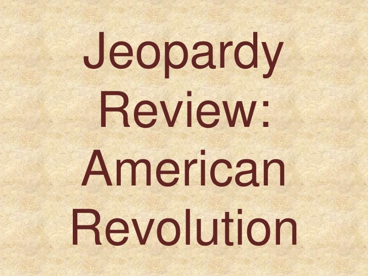 Jeopardy Review:AmericanRevolution