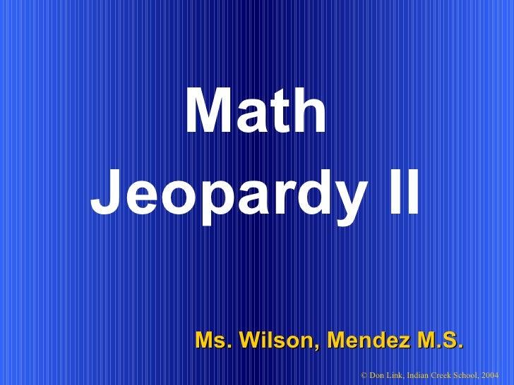 Math Ms. Wilson, Mendez M.S. © Don Link, Indian Creek School, 2004 Jeopardy II