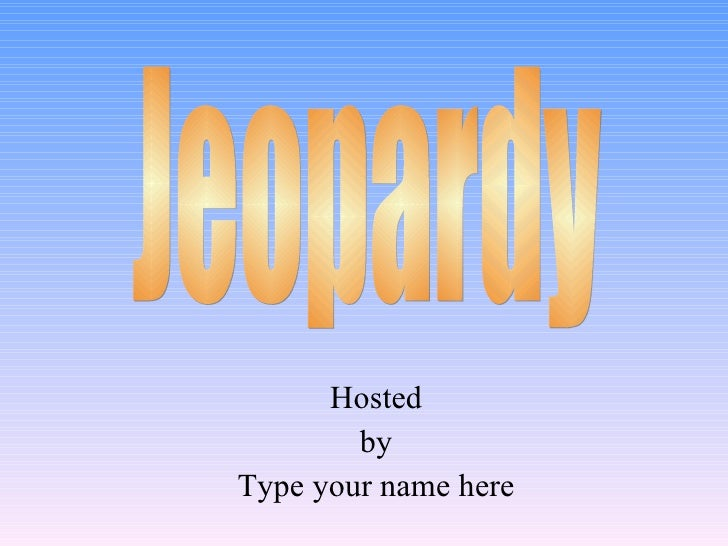 Hosted by Type your name here Jeopardy
