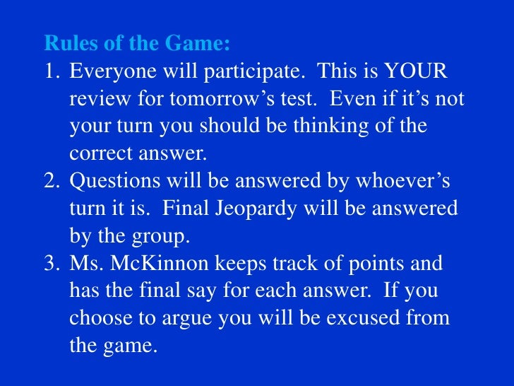 Rules of the Game: 1. Everyone will participate. This is YOUR    review for tomorrow's test. Even if it's not    your turn...