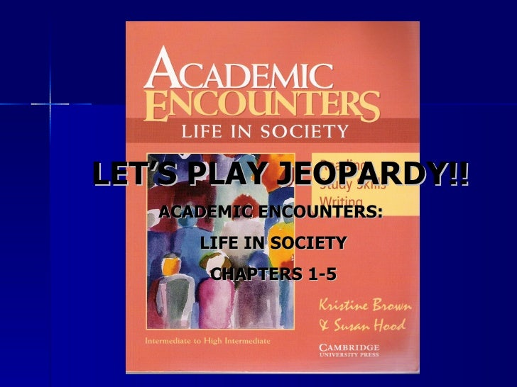 LET'S PLAY JEOPARDY!!   ACADEMIC ENCOUNTERS:      LIFE IN SOCIETY       CHAPTERS 1-5