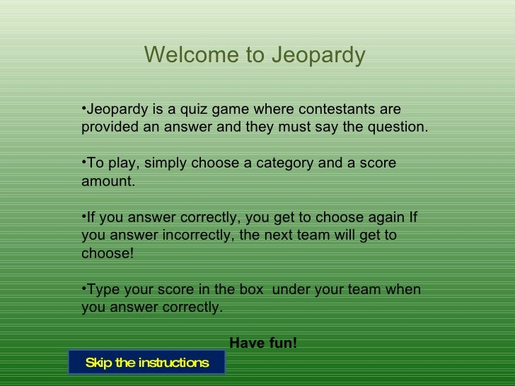 Welcome to Jeopardy <ul><li>Jeopardy is a quiz game where contestants are provided an answer and they must say the questio...