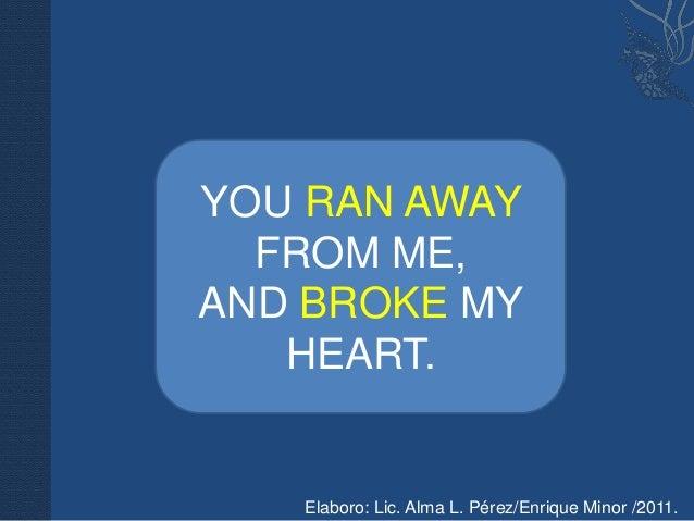 YOU RAN AWAY  FROM ME,AND BROKE MY   HEART.   Elaboro: Lic. Alma L. Pérez/Enrique Minor /2011.