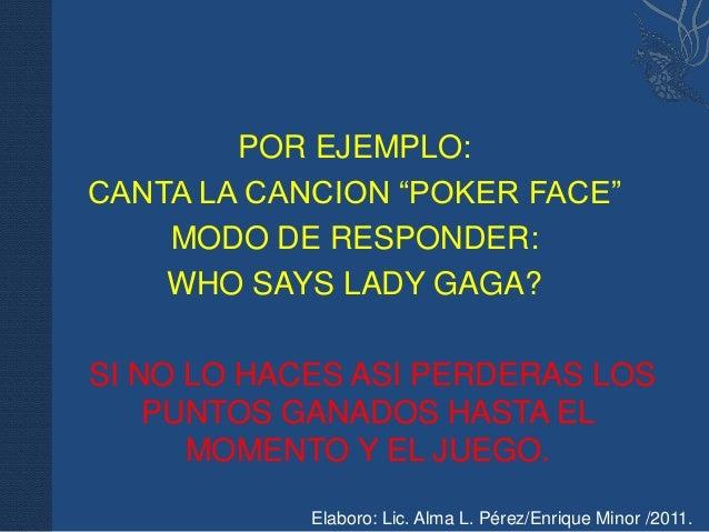 """POR EJEMPLO:CANTA LA CANCION """"POKER FACE""""    MODO DE RESPONDER:    WHO SAYS LADY GAGA?SI NO LO HACES ASI PERDERAS LOS    P..."""