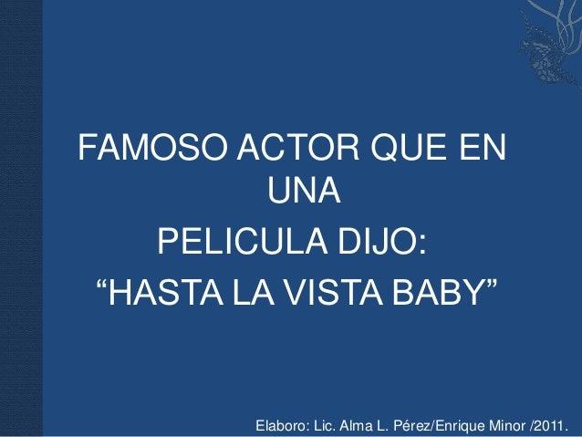 """FAMOSO ACTOR QUE EN          UNA    PELICULA DIJO: """"HASTA LA VISTA BABY""""         Elaboro: Lic. Alma L. Pérez/Enrique Minor..."""