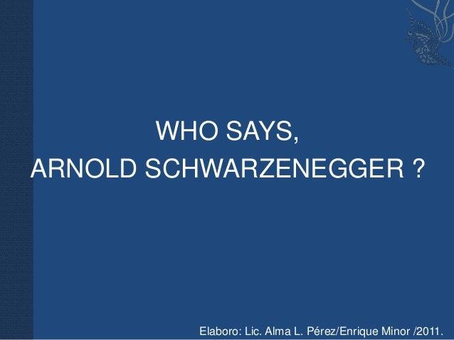 WHO SAYS,ARNOLD SCHWARZENEGGER ?         Elaboro: Lic. Alma L. Pérez/Enrique Minor /2011.