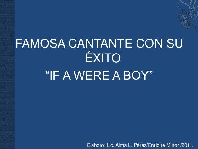 "FAMOSA CANTANTE CON SU           ÉXITO    ""IF A WERE A BOY""         Elaboro: Lic. Alma L. Pérez/Enrique Minor /2011."