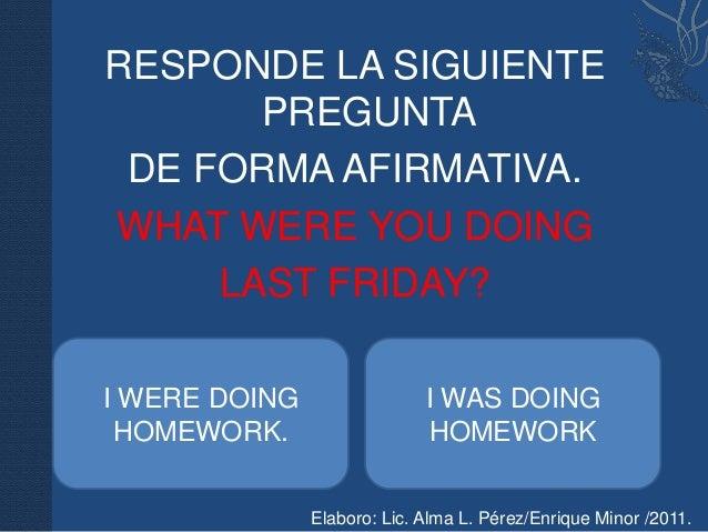 RESPONDE LA SIGUIENTE       PREGUNTA DE FORMA AFIRMATIVA.WHAT WERE YOU DOING     LAST FRIDAY?I WERE DOING                 ...