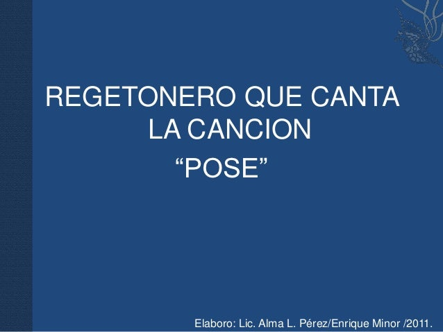 """REGETONERO QUE CANTA     LA CANCION       """"POSE""""        Elaboro: Lic. Alma L. Pérez/Enrique Minor /2011."""