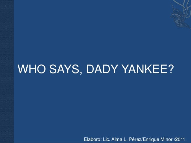 WHO SAYS, DADY YANKEE?         Elaboro: Lic. Alma L. Pérez/Enrique Minor /2011.