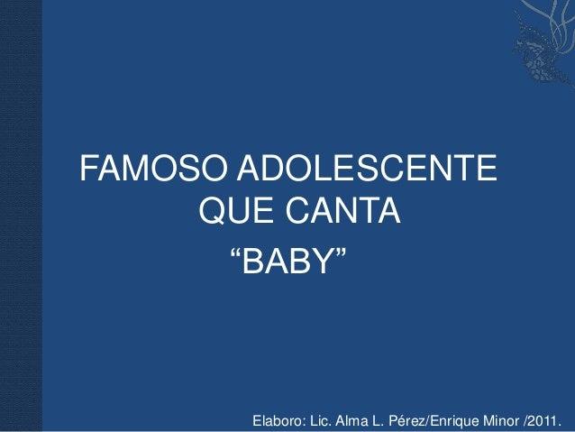 "FAMOSO ADOLESCENTE     QUE CANTA      ""BABY""       Elaboro: Lic. Alma L. Pérez/Enrique Minor /2011."