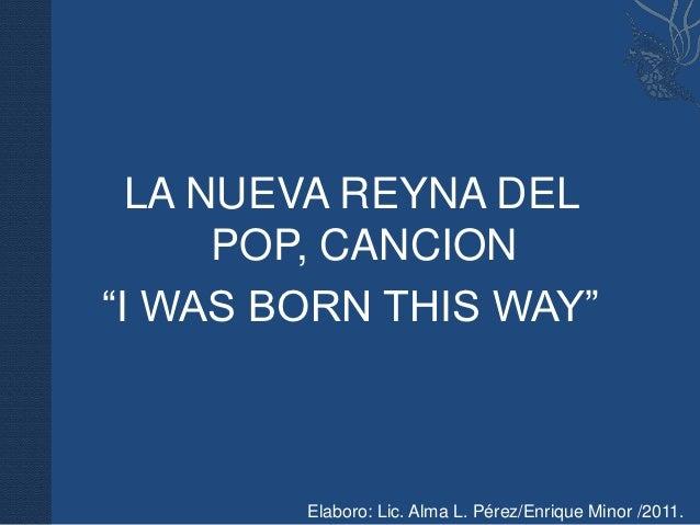 """LA NUEVA REYNA DEL      POP, CANCION""""I WAS BORN THIS WAY""""        Elaboro: Lic. Alma L. Pérez/Enrique Minor /2011."""