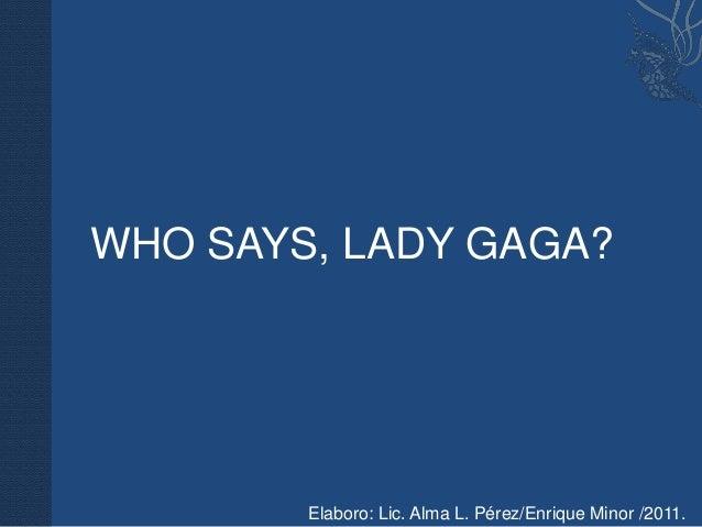 WHO SAYS, LADY GAGA?        Elaboro: Lic. Alma L. Pérez/Enrique Minor /2011.
