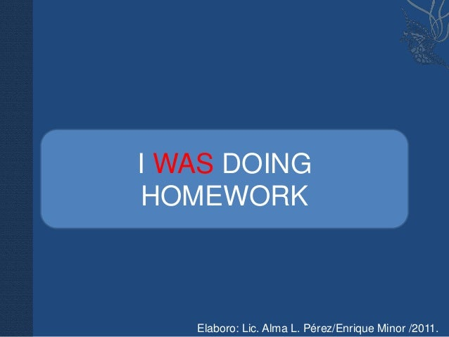I WAS DOINGHOMEWORK   Elaboro: Lic. Alma L. Pérez/Enrique Minor /2011.