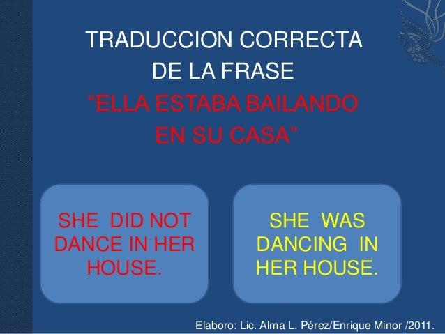 """TRADUCCION CORRECTA       DE LA FRASE  """"ELLA ESTABA BAILANDO        EN SU CASA""""SHE DID NOT                 SHE WASDANCE IN..."""