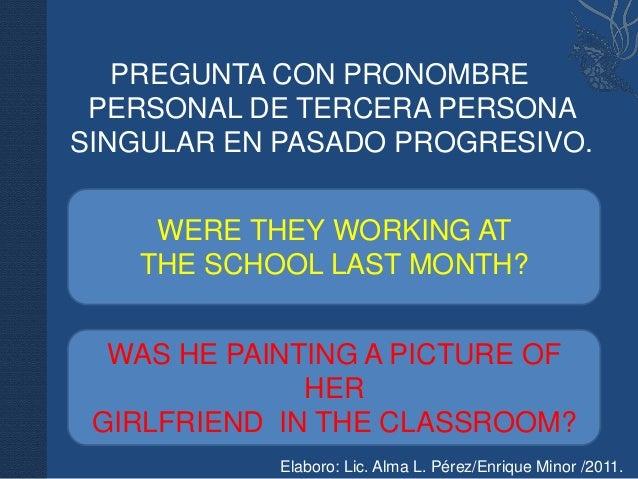 PREGUNTA CON PRONOMBRE PERSONAL DE TERCERA PERSONASINGULAR EN PASADO PROGRESIVO.    WERE THEY WORKING AT   THE SCHOOL LAST...