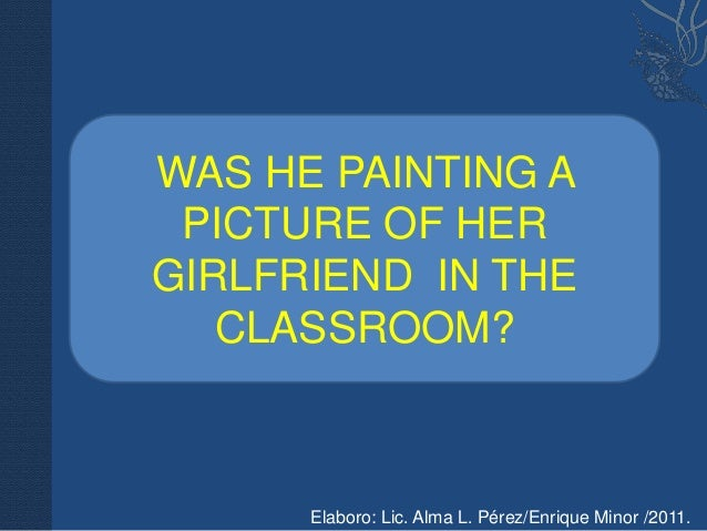 WAS HE PAINTING A PICTURE OF HERGIRLFRIEND IN THE   CLASSROOM?      Elaboro: Lic. Alma L. Pérez/Enrique Minor /2011.