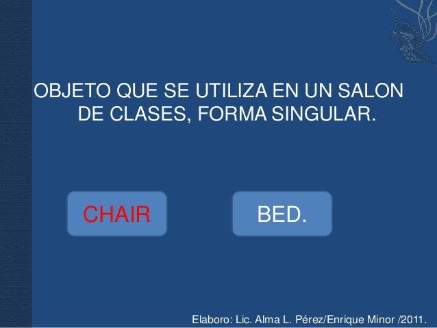 OBJETO QUE SE UTILIZA EN UN SALON   DE CLASES, FORMA SINGULAR.    CHAIR                  BED.              Elaboro: Lic. A...