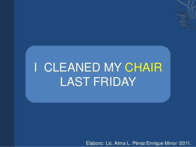 II CLEANED MY CHAIR    CLEANED MY CHAIR    LAST FRIDAY       Elaboro: Lic. Alma L. Pérez/Enrique Minor /2011.