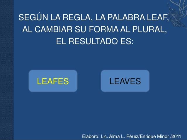 SEGÚN LA REGLA, LA PALABRA LEAF, AL CAMBIAR SU FORMA AL PLURAL,        EL RESULTADO ES:   LEAFES                LEAVES    ...