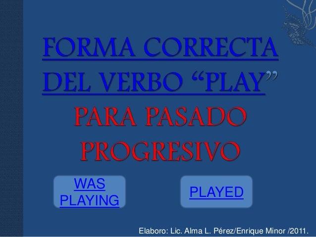 WAS                        PLAYEDPLAYING          Elaboro: Lic. Alma L. Pérez/Enrique Minor /2011.