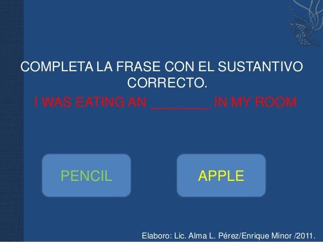 COMPLETA LA FRASE CON EL SUSTANTIVO              CORRECTO. I WAS EATING AN ________ IN MY ROOM     PENCIL                 ...